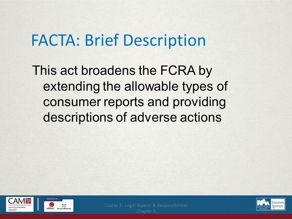Course 2: Legal Aspects & Responsibilities Chapter 5 63 FACTA: Brief Description This act broadens the FCRA by extending the allowable types of consumer reports and providing descriptions of adverse actions