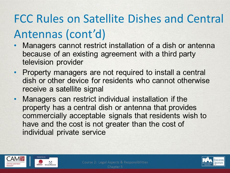 Course 2: Legal Aspects & Responsibilities Chapter 5 68 FCC Rules on Satellite Dishes and Central Antennas (cont'd) Managers cannot restrict installation of a dish or antenna because of an existing agreement with a third party television provider Property managers are not required to install a central dish or other device for residents who cannot otherwise receive a satellite signal Managers can restrict individual installation if the property has a central dish or antenna that provides commercially acceptable signals that residents wish to have and the cost is not greater than the cost of individual private service