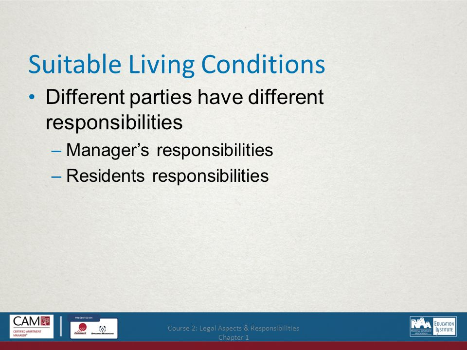 Course 2: Legal Aspects & Responsibilities Chapter 1 8 Manager's Responsibilities for Suitable Living Perform repairs Encourage residents to notify you of repairs in a timely manner Respond promptly to service orders Follow-up on repair work quality Record service order requests and actions Periodic residence inspections