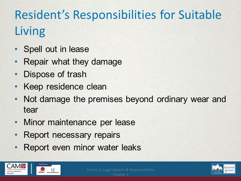 Course 2: Legal Aspects & Responsibilities Chapter 1 9 Resident's Responsibilities for Suitable Living Spell out in lease Repair what they damage Dispose of trash Keep residence clean Not damage the premises beyond ordinary wear and tear Minor maintenance per lease Report necessary repairs Report even minor water leaks