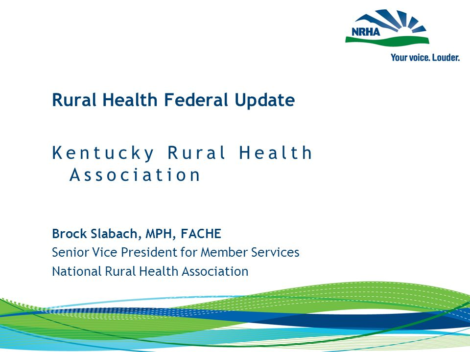 Brock Slabach, MPH, FACHE Senior Vice President for Member Services National Rural Health Association Rural Health Federal Update Kentucky Rural Health Association