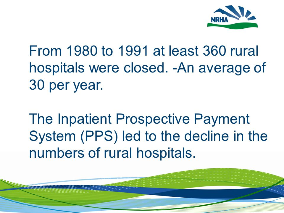 From 1980 to 1991 at least 360 rural hospitals were closed. -An average of 30 per year. The Inpatient Prospective Payment System (PPS) led to the decl
