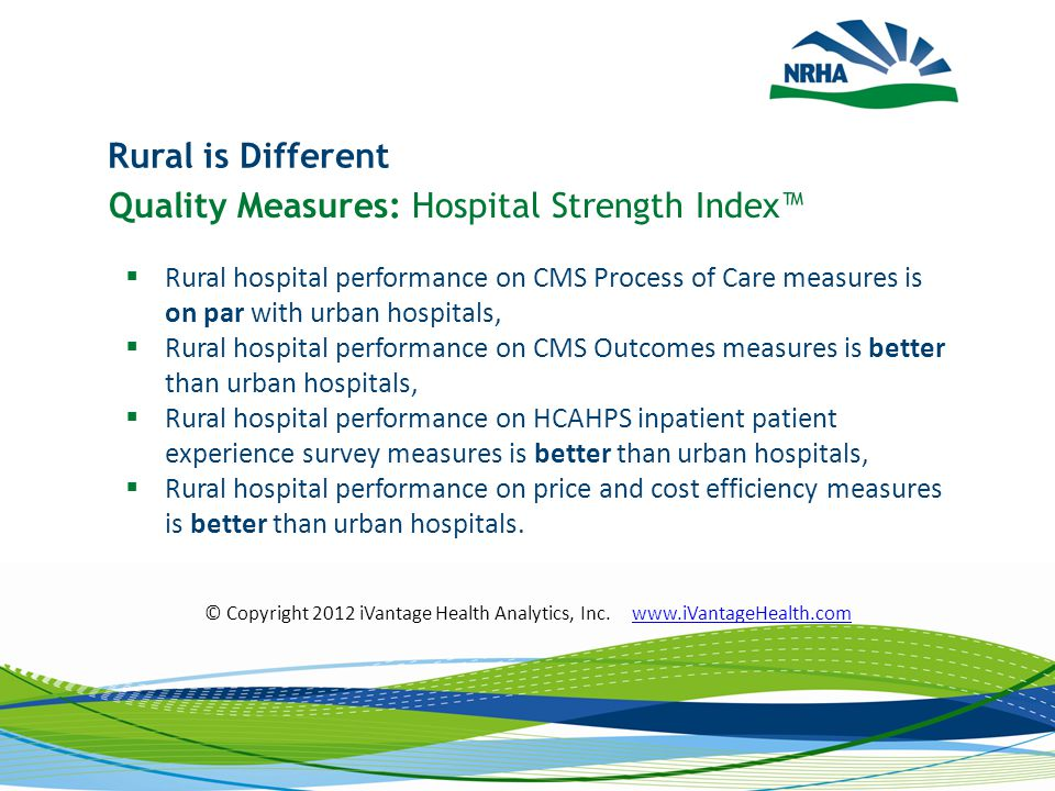 Rural is Different Quality Measures: Hospital Strength Index™  Rural hospital performance on CMS Process of Care measures is on par with urban hospitals,  Rural hospital performance on CMS Outcomes measures is better than urban hospitals,  Rural hospital performance on HCAHPS inpatient patient experience survey measures is better than urban hospitals,  Rural hospital performance on price and cost efficiency measures is better than urban hospitals.
