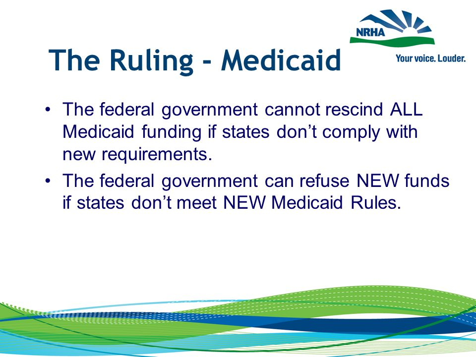 The Ruling - Medicaid The federal government cannot rescind ALL Medicaid funding if states don't comply with new requirements. The federal government