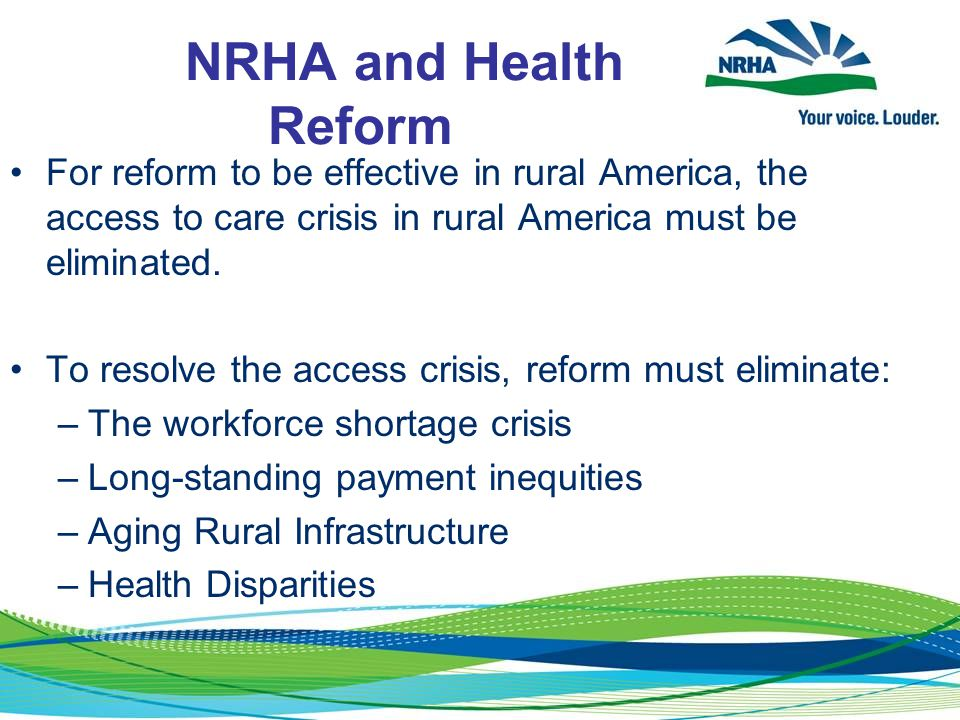 NRHA and Health Reform For reform to be effective in rural America, the access to care crisis in rural America must be eliminated. To resolve the acce