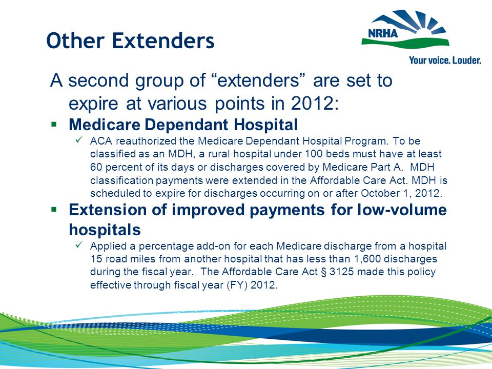 "Other Extenders A second group of ""extenders"" are set to expire at various points in 2012:  Medicare Dependant Hospital ACA reauthorized the Medicare"