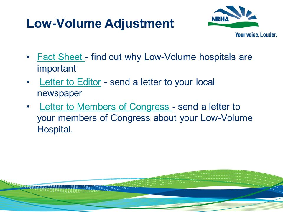 Low-Volume Adjustment Fact Sheet - find out why Low-Volume hospitals are important Fact Sheet Letter to Editor - send a letter to your local newspaperLetter to Editor Letter to Members of Congress - send a letter to your members of Congress about your Low-Volume Hospital.Letter to Members of Congress