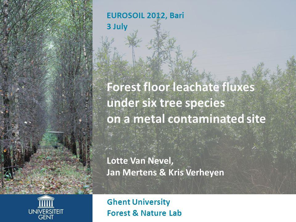Forest floor leachate fluxes under six tree species on a metal contaminated site Lotte Van Nevel, Jan Mertens & Kris Verheyen Ghent University Forest & Nature Lab EUROSOIL 2012, Bari 3 July