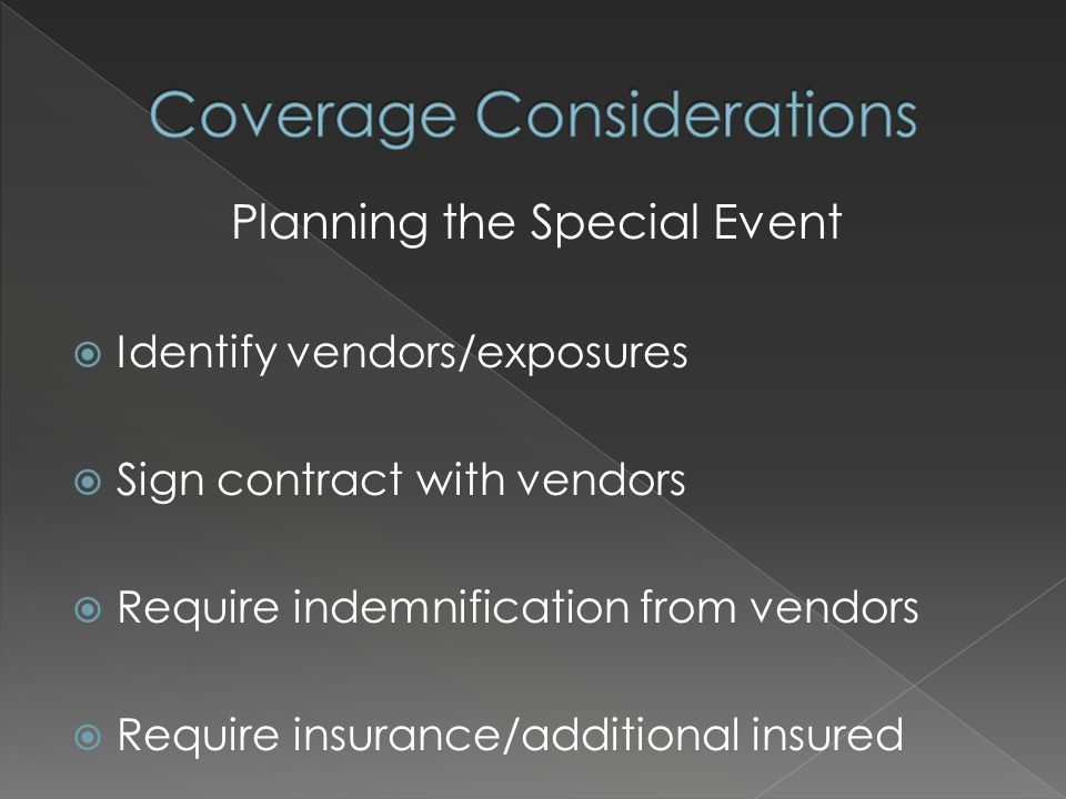 Planning the Special Event  Identify vendors/exposures  Sign contract with vendors  Require indemnification from vendors  Require insurance/additional insured
