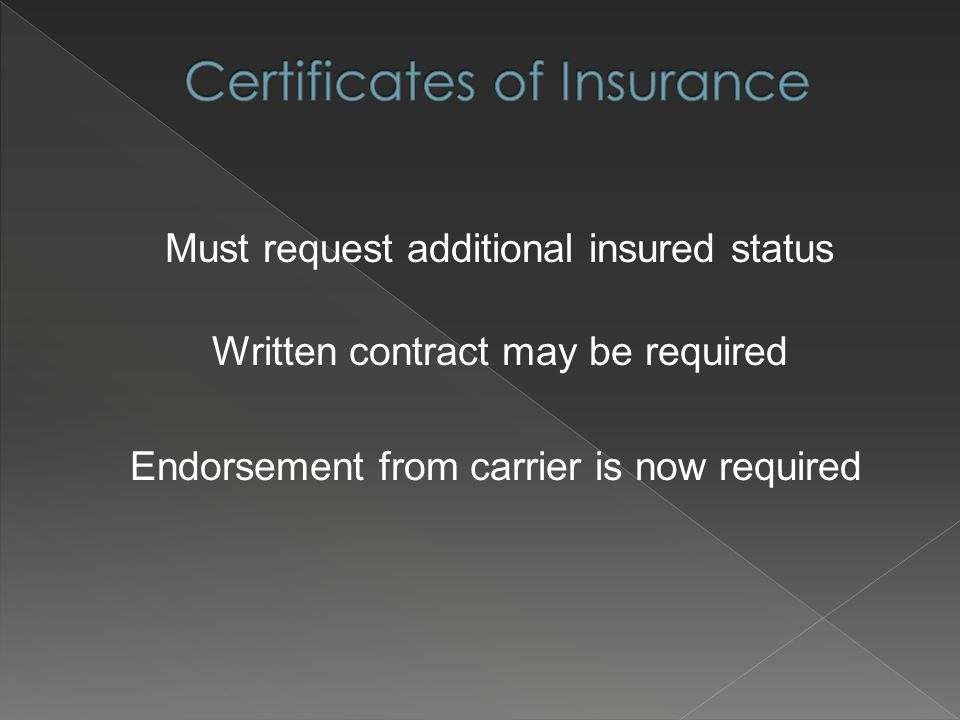 Must request additional insured status Written contract may be required Endorsement from carrier is now required