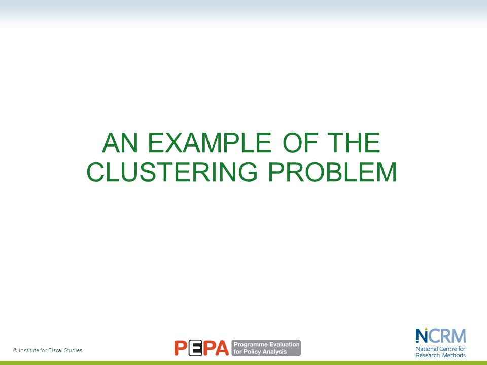 © Institute for Fiscal Studies AN EXAMPLE OF THE CLUSTERING PROBLEM