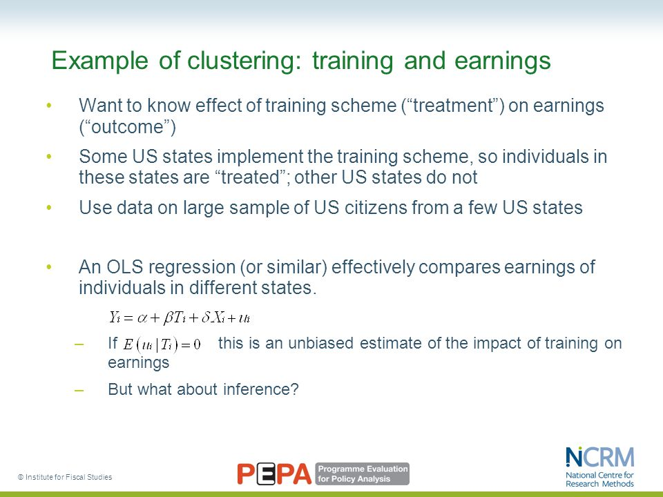 © Institute for Fiscal Studies Example of clustering: training and earnings Want to know effect of training scheme ( treatment ) on earnings ( outcome ) Some US states implement the training scheme, so individuals in these states are treated ; other US states do not Use data on large sample of US citizens from a few US states An OLS regression (or similar) effectively compares earnings of individuals in different states.
