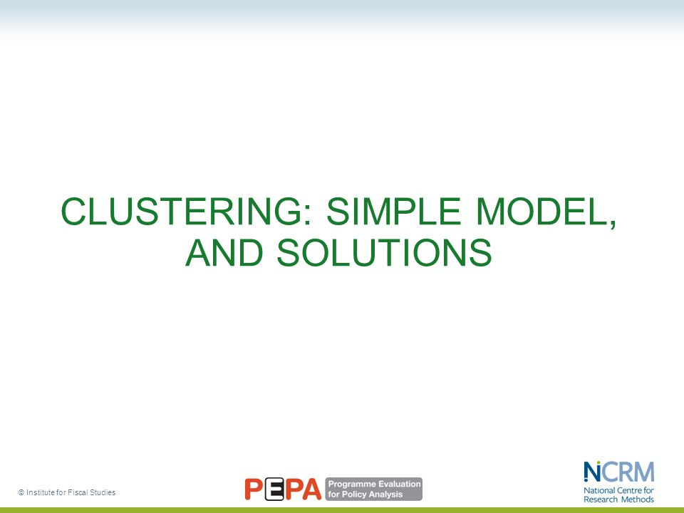 © Institute for Fiscal Studies CLUSTERING: SIMPLE MODEL, AND SOLUTIONS