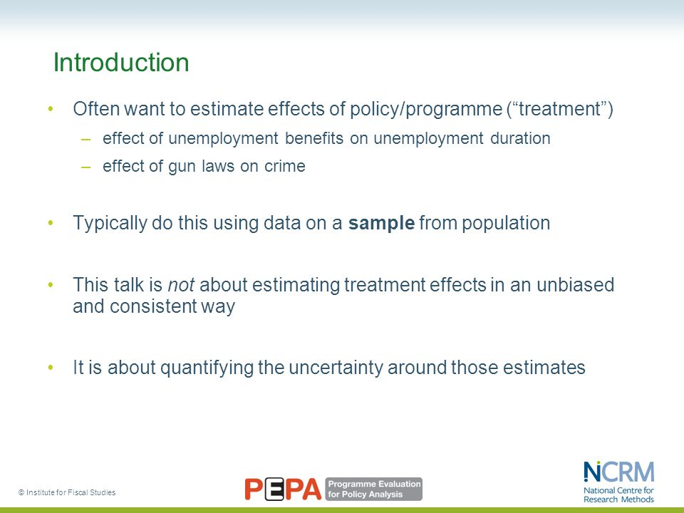 © Institute for Fiscal Studies Introduction Often want to estimate effects of policy/programme ( treatment ) –effect of unemployment benefits on unemployment duration –effect of gun laws on crime Typically do this using data on a sample from population This talk is not about estimating treatment effects in an unbiased and consistent way It is about quantifying the uncertainty around those estimates