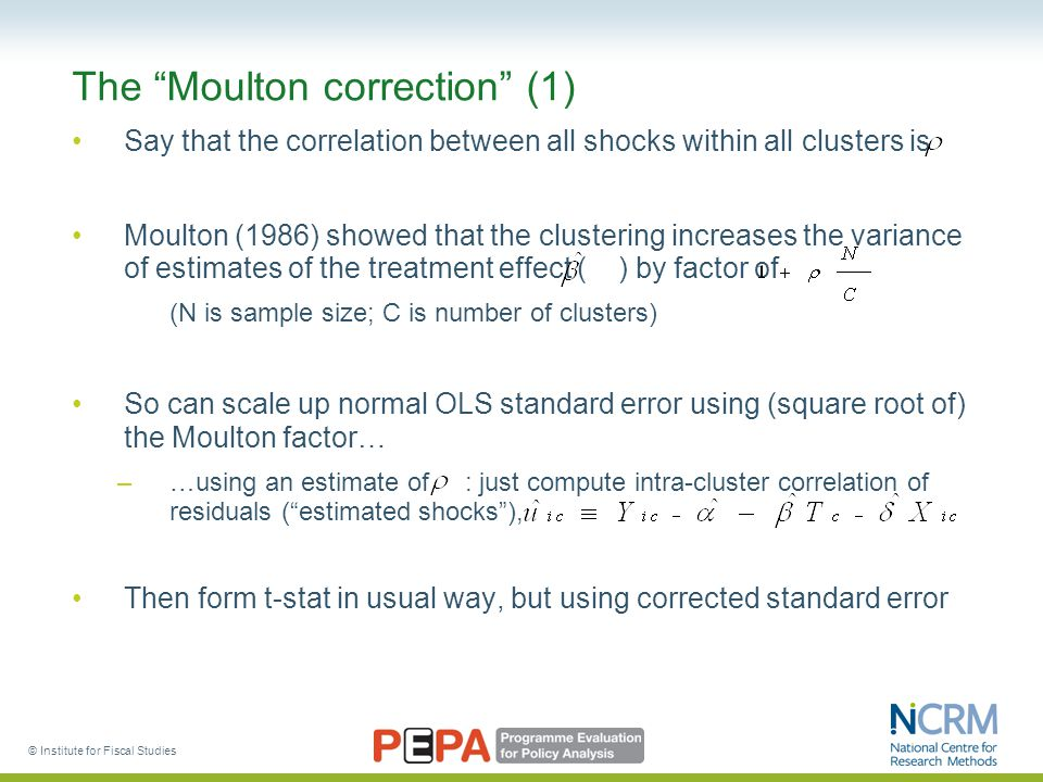 © Institute for Fiscal Studies The Moulton correction (1) Say that the correlation between all shocks within all clusters is Moulton (1986) showed that the clustering increases the variance of estimates of the treatment effect ( ) by factor of (N is sample size; C is number of clusters) So can scale up normal OLS standard error using (square root of) the Moulton factor… –…using an estimate of : just compute intra-cluster correlation of residuals ( estimated shocks ), Then form t-stat in usual way, but using corrected standard error