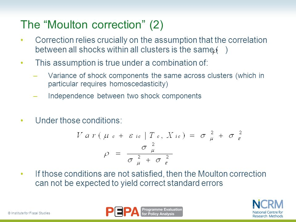 © Institute for Fiscal Studies The Moulton correction (2) Correction relies crucially on the assumption that the correlation between all shocks within all clusters is the same ( ) This assumption is true under a combination of: –Variance of shock components the same across clusters (which in particular requires homoscedasticity) –Independence between two shock components Under those conditions: If those conditions are not satisfied, then the Moulton correction can not be expected to yield correct standard errors