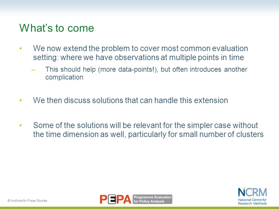 © Institute for Fiscal Studies What's to come We now extend the problem to cover most common evaluation setting: where we have observations at multiple points in time –This should help (more data-points!), but often introduces another complication We then discuss solutions that can handle this extension Some of the solutions will be relevant for the simpler case without the time dimension as well, particularly for small number of clusters
