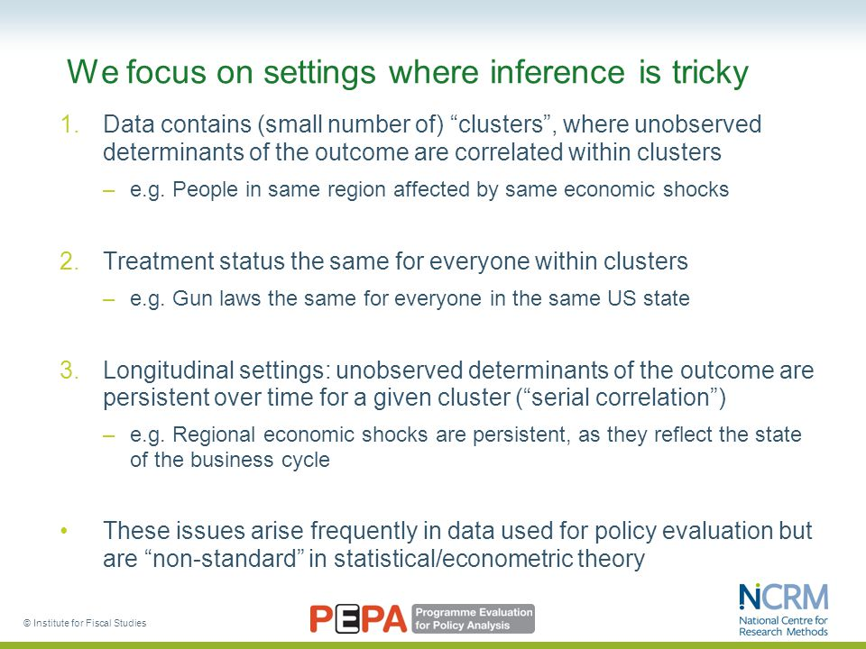 © Institute for Fiscal Studies We focus on settings where inference is tricky 1.Data contains (small number of) clusters , where unobserved determinants of the outcome are correlated within clusters –e.g.