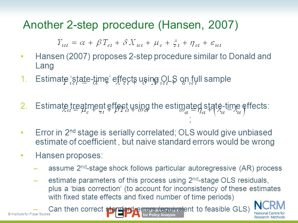 © Institute for Fiscal Studies Another 2-step procedure (Hansen, 2007) Hansen (2007) proposes 2-step procedure similar to Donald and Lang 1.Estimate 'state-time' effects using OLS on full sample 2.Estimate treatment effect using the estimated state-time effects: ; Error in 2 nd stage is serially correlated; OLS would give unbiased estimate of coefficient, but naive standard errors would be wrong Hansen proposes: –assume 2 nd -stage shock follows particular autoregressive (AR) process –estimate parameters of this process using 2 nd -stage OLS residuals, plus a 'bias correction' (to account for inconsistency of these estimates with fixed state effects and fixed number of time periods) –Can then correct standard errors (equivalent to feasible GLS)