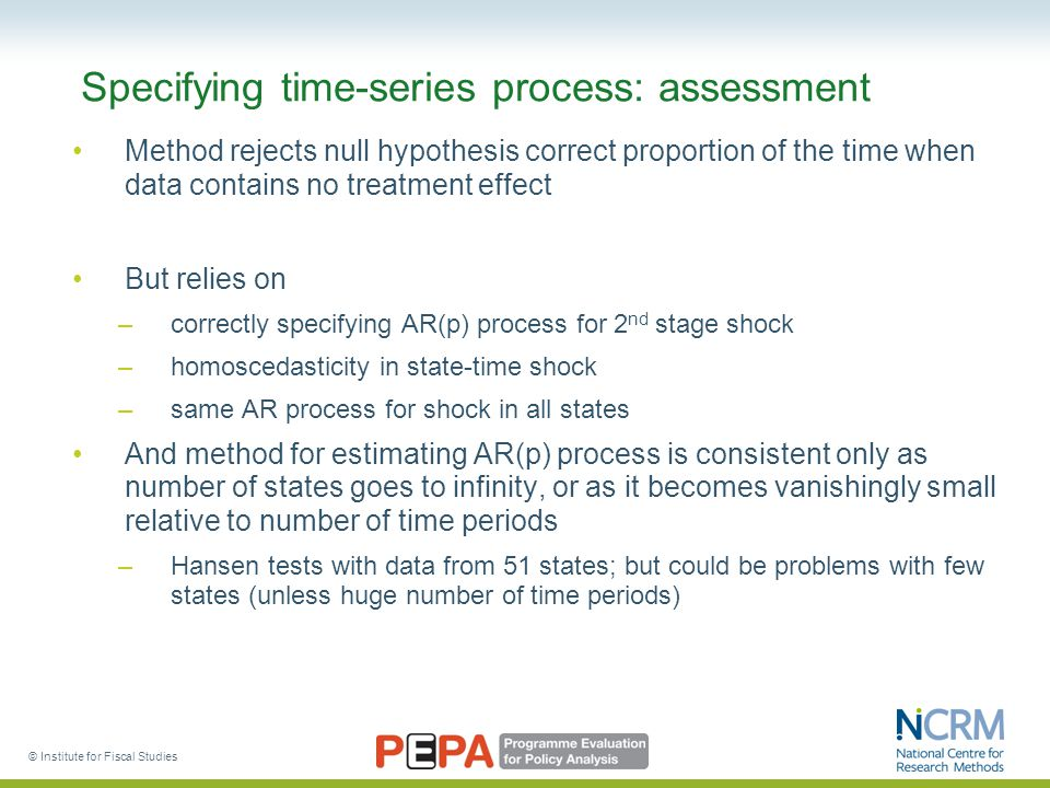© Institute for Fiscal Studies Specifying time-series process: assessment Method rejects null hypothesis correct proportion of the time when data contains no treatment effect But relies on –correctly specifying AR(p) process for 2 nd stage shock –homoscedasticity in state-time shock –same AR process for shock in all states And method for estimating AR(p) process is consistent only as number of states goes to infinity, or as it becomes vanishingly small relative to number of time periods –Hansen tests with data from 51 states; but could be problems with few states (unless huge number of time periods)
