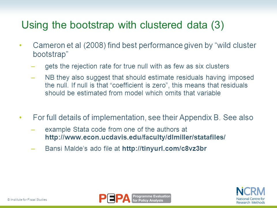 Using the bootstrap with clustered data (3) Cameron et al (2008) find best performance given by wild cluster bootstrap –gets the rejection rate for true null with as few as six clusters –NB they also suggest that should estimate residuals having imposed the null.