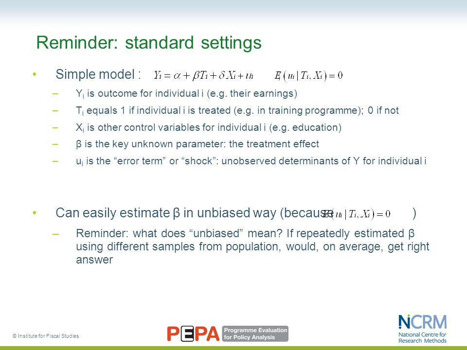 © Institute for Fiscal Studies Reminder: standard settings Simple model : ; –Y i is outcome for individual i (e.g.
