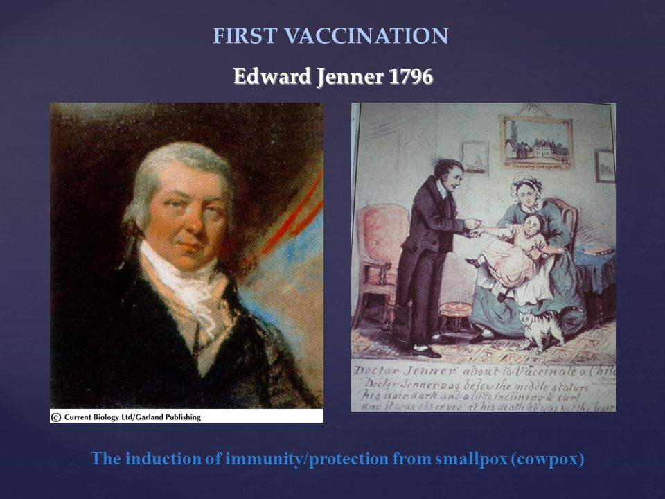 Edward Jenner 1796 The induction of immunity/protection from smallpox (cowpox) FIRST VACCINATION