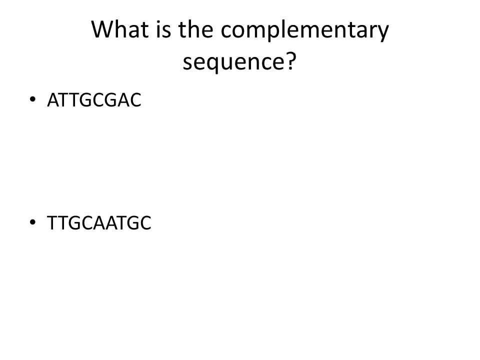 What is the complementary sequence? ATTGCGAC TTGCAATGC