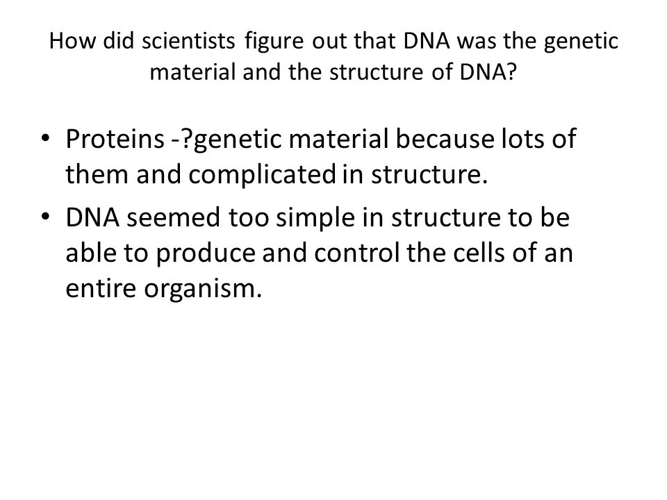 How did scientists figure out that DNA was the genetic material and the structure of DNA? Proteins -?genetic material because lots of them and complic