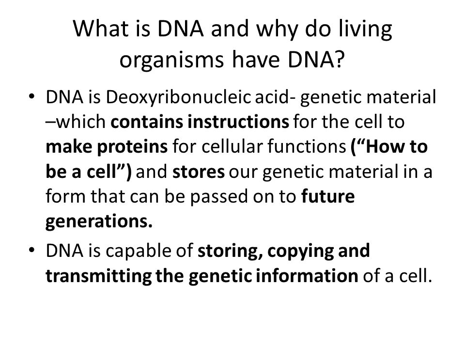 What is DNA and why do living organisms have DNA? DNA is Deoxyribonucleic acid- genetic material –which contains instructions for the cell to make pro