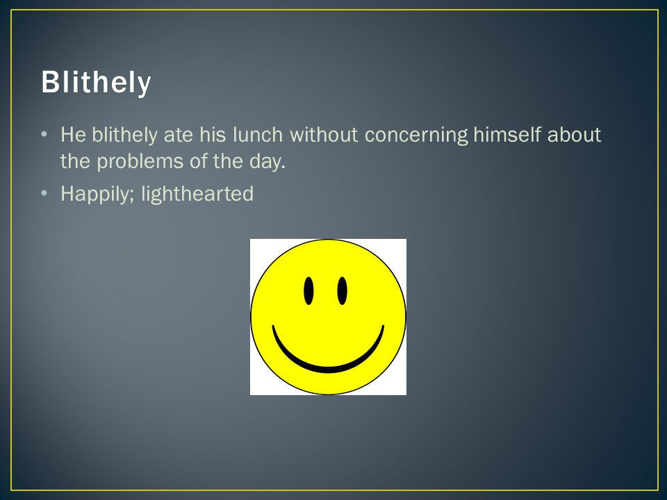 He blithely ate his lunch without concerning himself about the problems of the day. Happily; lighthearted