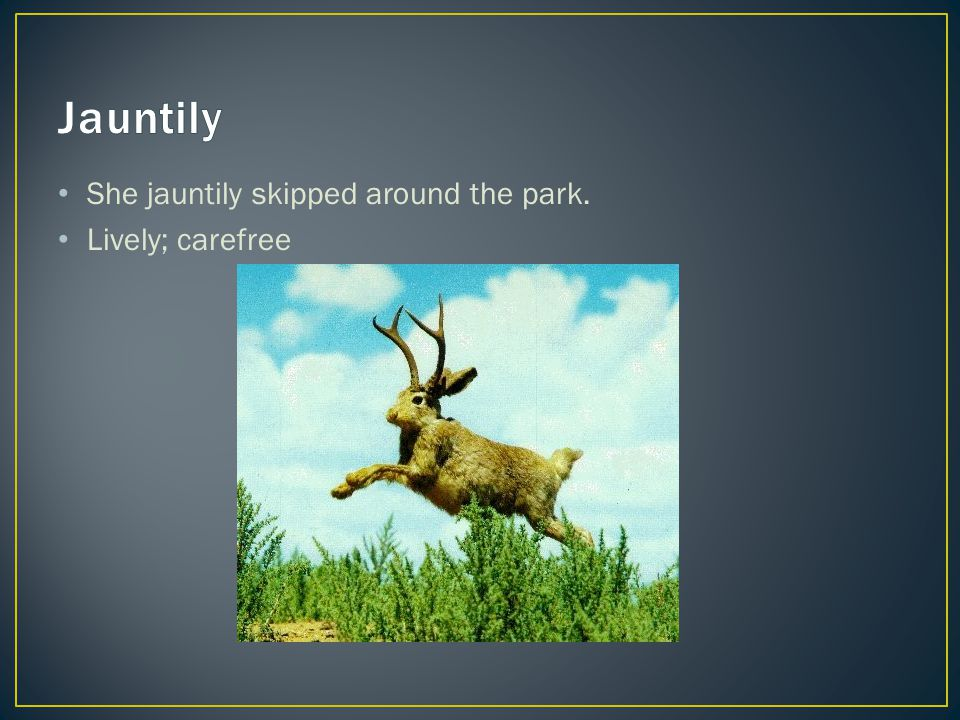 She jauntily skipped around the park. Lively; carefree