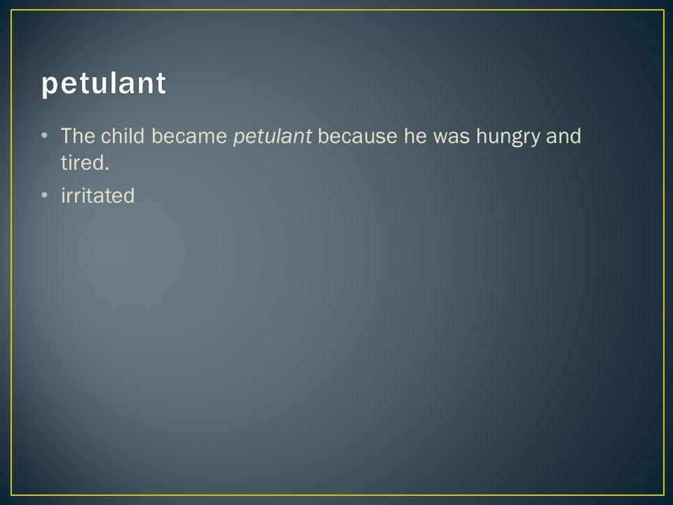 The child became petulant because he was hungry and tired. irritated