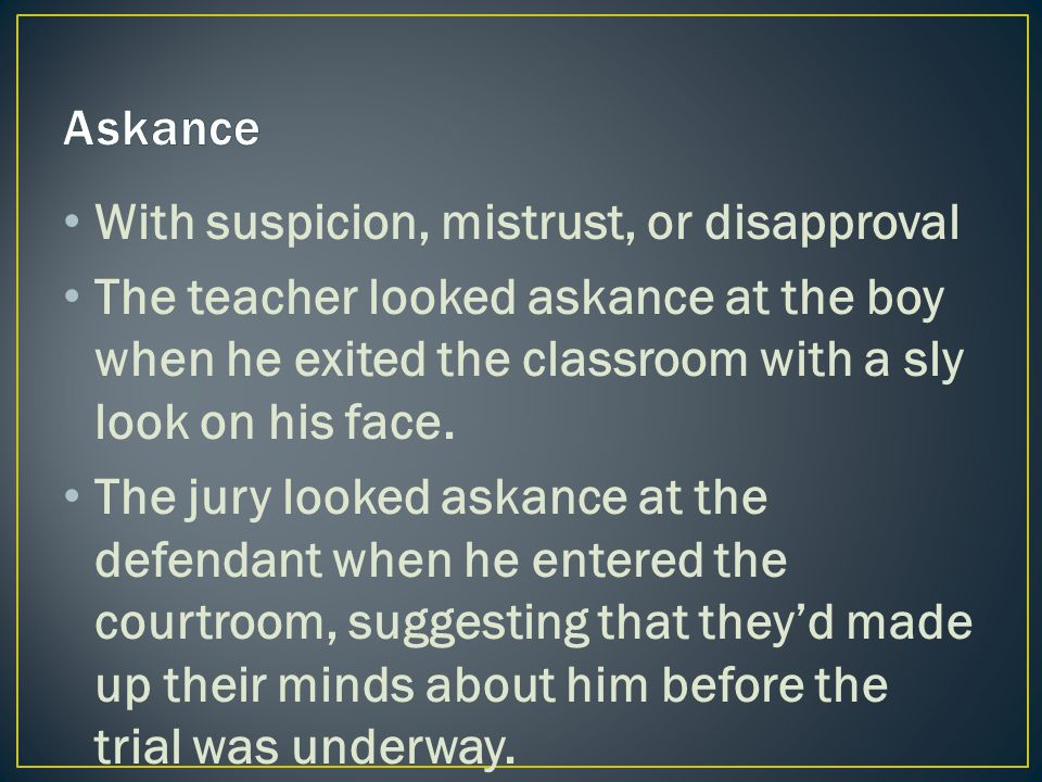 With suspicion, mistrust, or disapproval The teacher looked askance at the boy when he exited the classroom with a sly look on his face.