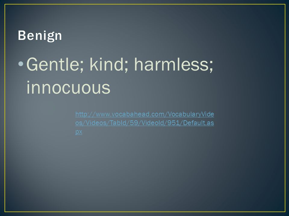 Gentle; kind; harmless; innocuous http://www.vocabahead.com/VocabularyVide os/Videos/TabId/59/VideoId/951/Default.as px
