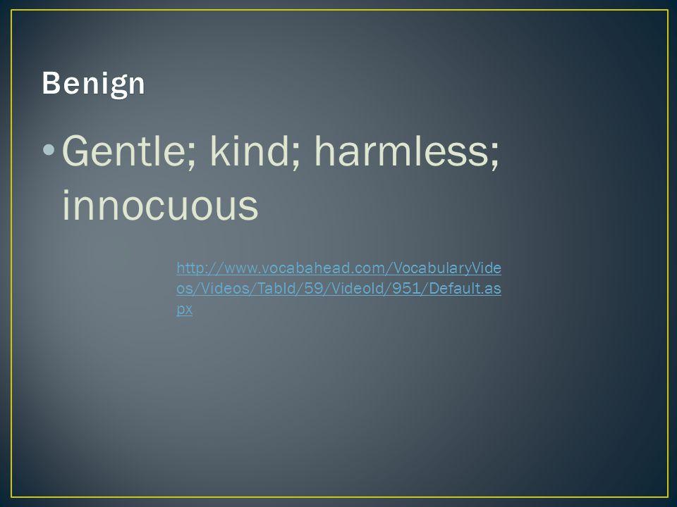 Gentle; kind; harmless; innocuous http://www.vocabahead.com/VocabularyVide os/Videos/TabId/59/VideoId/951/Default.as px