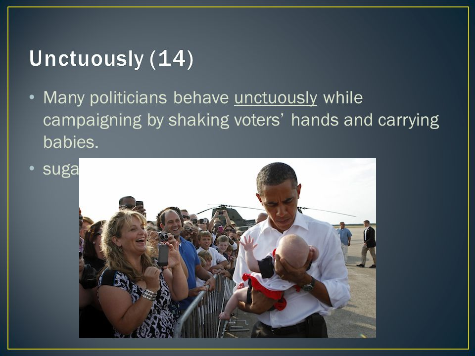 Many politicians behave unctuously while campaigning by shaking voters' hands and carrying babies.