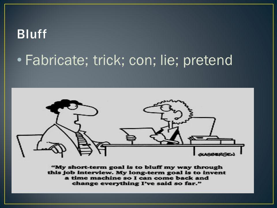 Fabricate; trick; con; lie; pretend