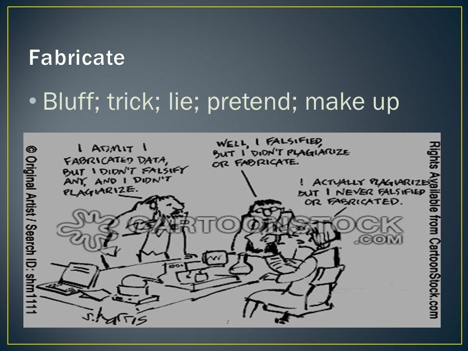 Bluff; trick; lie; pretend; make up