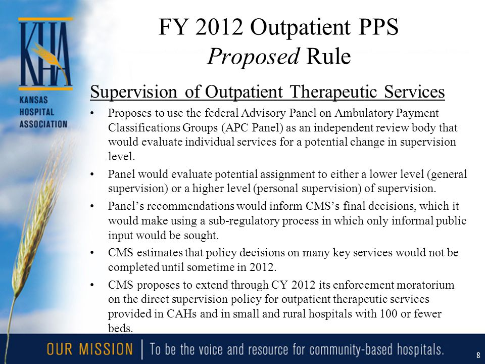 FY 2012 Outpatient PPS Proposed Rule Supervision of Outpatient Therapeutic Services Proposes to use the federal Advisory Panel on Ambulatory Payment Classifications Groups (APC Panel) as an independent review body that would evaluate individual services for a potential change in supervision level.