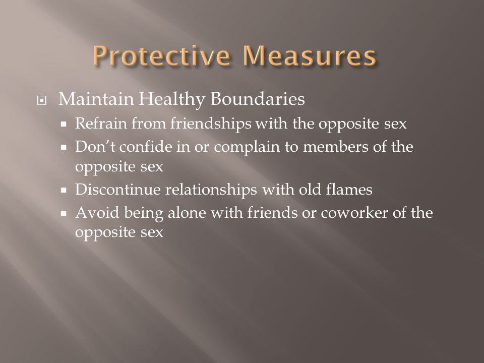  Maintain Healthy Boundaries  Refrain from friendships with the opposite sex  Don't confide in or complain to members of the opposite sex  Discontinue relationships with old flames  Avoid being alone with friends or coworker of the opposite sex