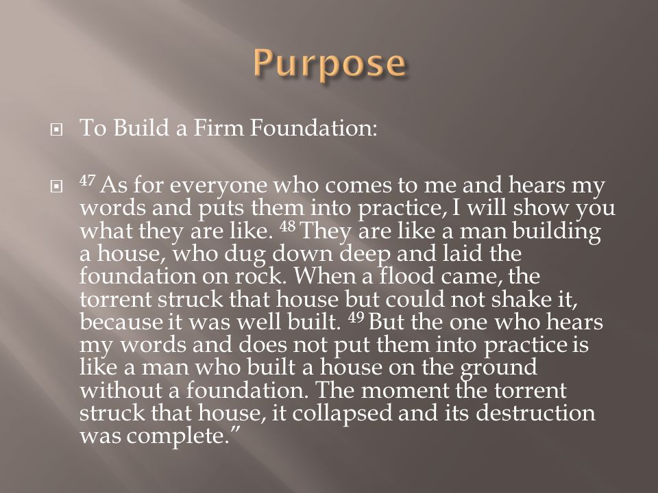  To Build a Firm Foundation:  47 As for everyone who comes to me and hears my words and puts them into practice, I will show you what they are like.