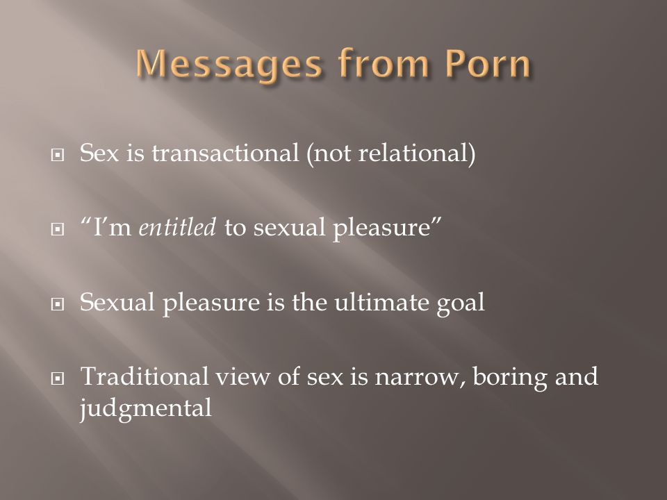  Sex is transactional (not relational)  I'm entitled to sexual pleasure  Sexual pleasure is the ultimate goal  Traditional view of sex is narrow, boring and judgmental