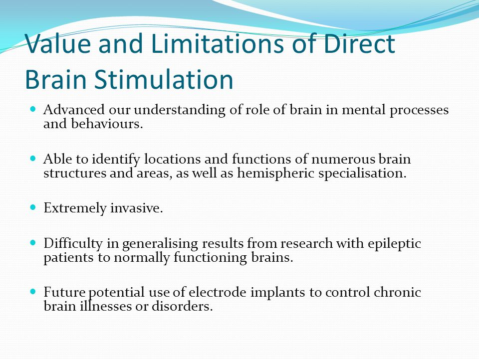 Value and Limitations of Direct Brain Stimulation Advanced our understanding of role of brain in mental processes and behaviours.