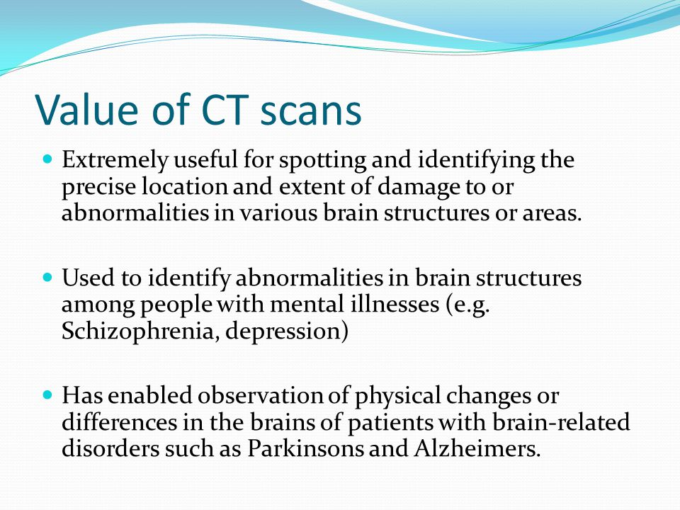 Value of CT scans Extremely useful for spotting and identifying the precise location and extent of damage to or abnormalities in various brain structures or areas.