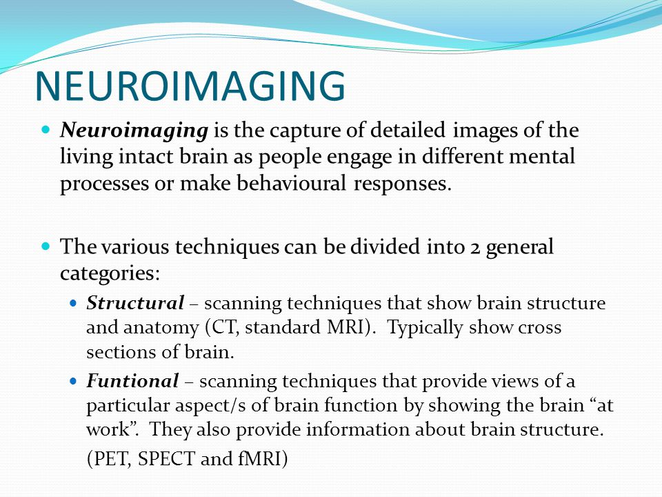 NEUROIMAGING Neuroimaging is the capture of detailed images of the living intact brain as people engage in different mental processes or make behavioural responses.