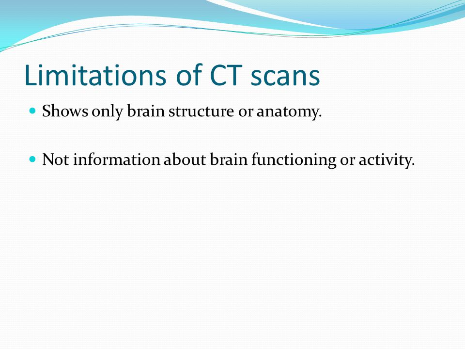 Limitations of CT scans Shows only brain structure or anatomy.
