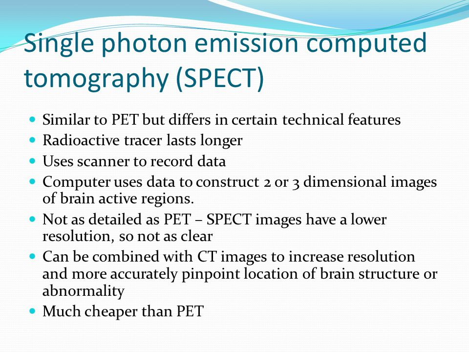 Single photon emission computed tomography (SPECT) Similar to PET but differs in certain technical features Radioactive tracer lasts longer Uses scanner to record data Computer uses data to construct 2 or 3 dimensional images of brain active regions.