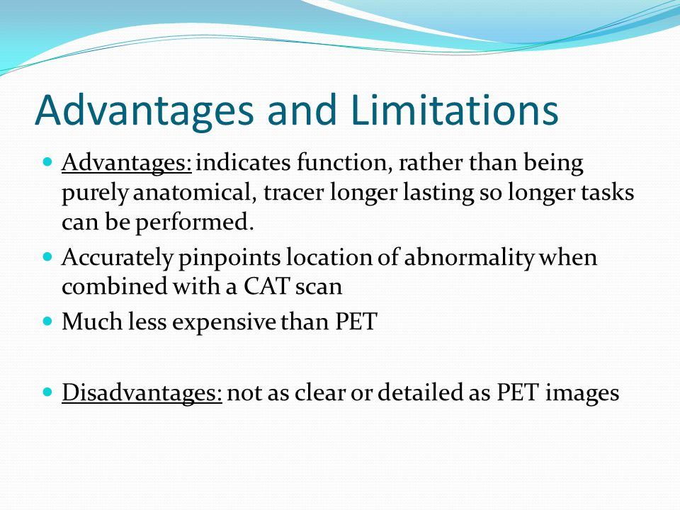 Advantages and Limitations Advantages: indicates function, rather than being purely anatomical, tracer longer lasting so longer tasks can be performed.