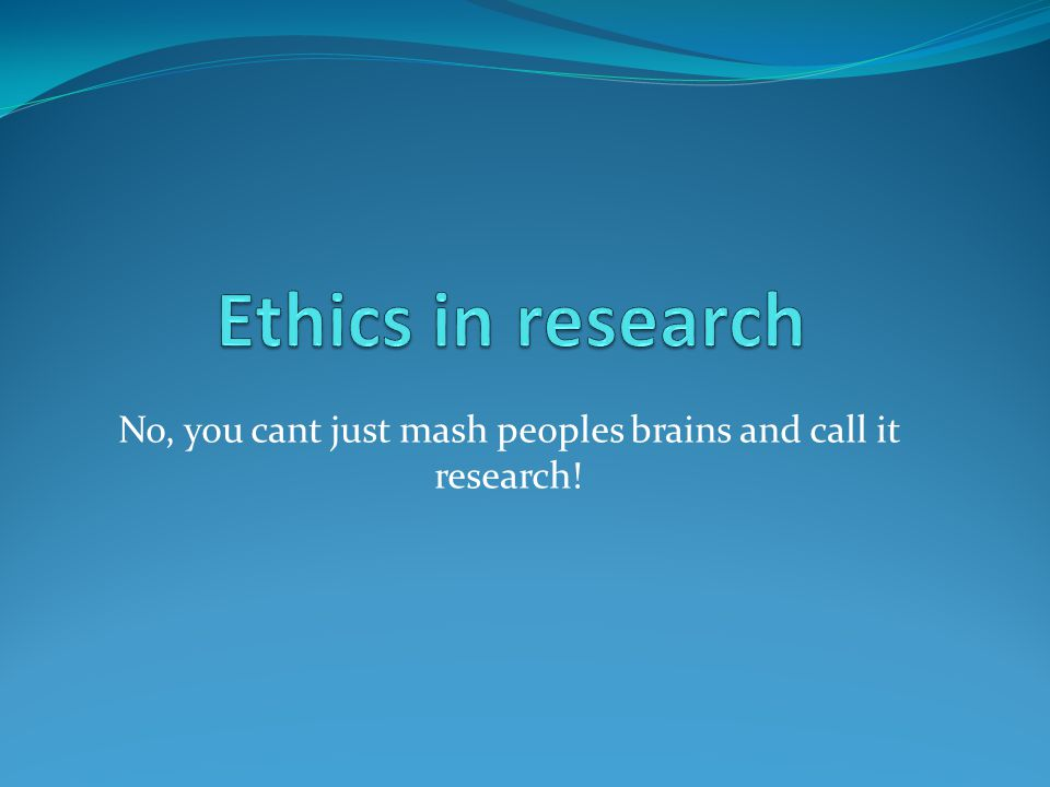 No, you cant just mash peoples brains and call it research!